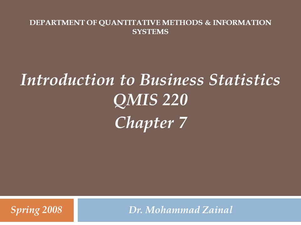 DEPARTMENT OF QUANTITATIVE METHODS & INFORMATION SYSTEMS Introduction to Business Statistics QMIS 220 Chapter 7 Dr. Mohammad Zainal Spring 2008