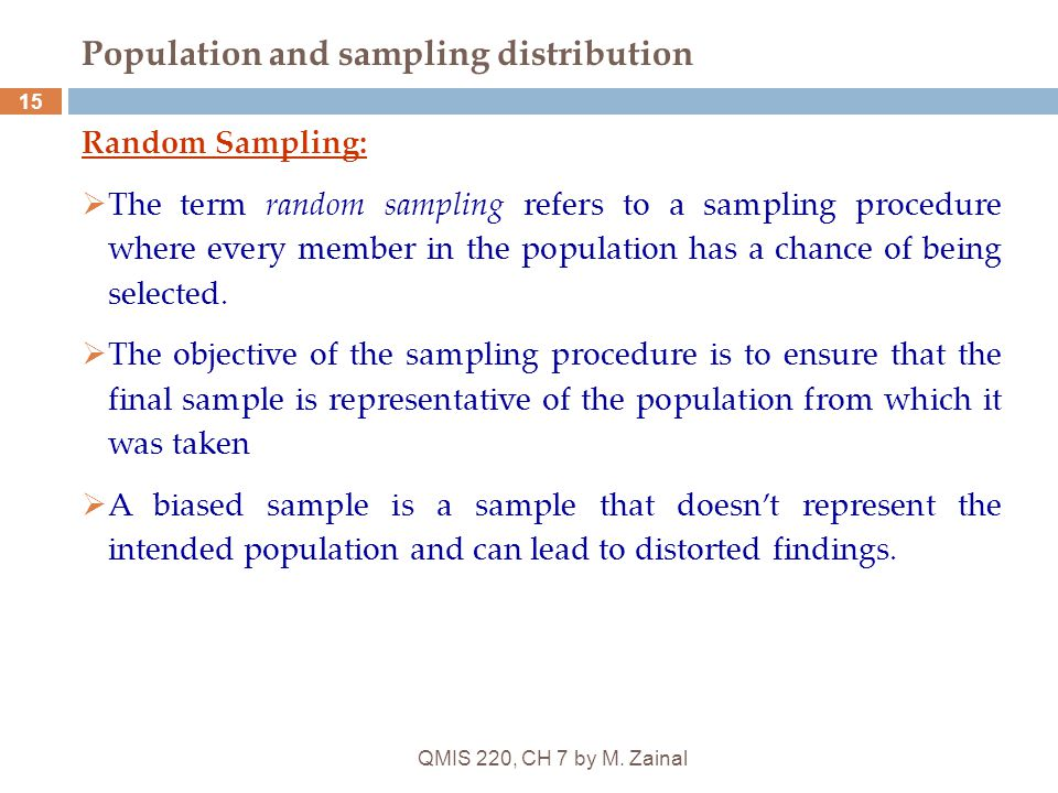 QMIS 220, CH 7 by M. Zainal 15 Population and sampling distribution Random Sampling:  The term random sampling refers to a sampling procedure where e
