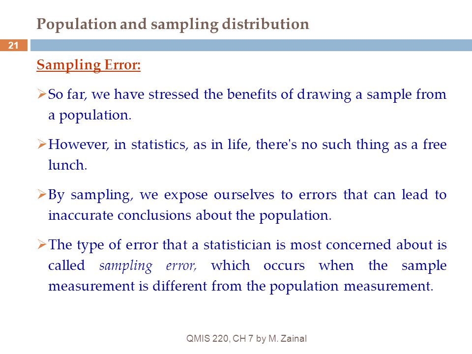 QMIS 220, CH 7 by M. Zainal 21 Population and sampling distribution Sampling Error:  So far, we have stressed the benefits of drawing a sample from a