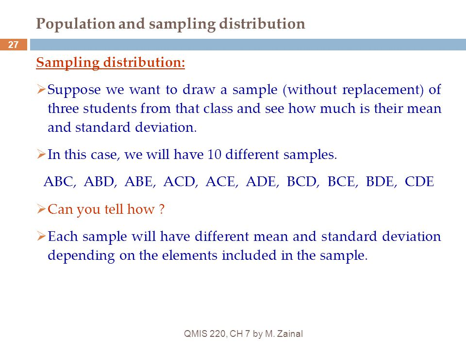 QMIS 220, CH 7 by M. Zainal 27 Population and sampling distribution Sampling distribution:  Suppose we want to draw a sample (without replacement) of