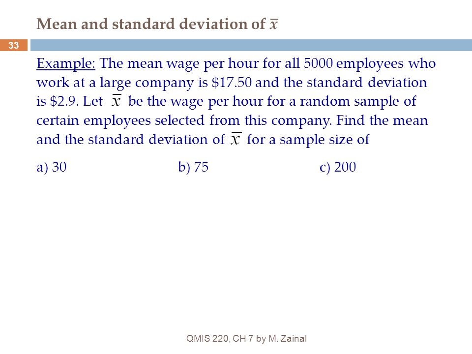 QMIS 220, CH 7 by M. Zainal 33 Mean and standard deviation of x Example: The mean wage per hour for all 5000 employees who work at a large company is