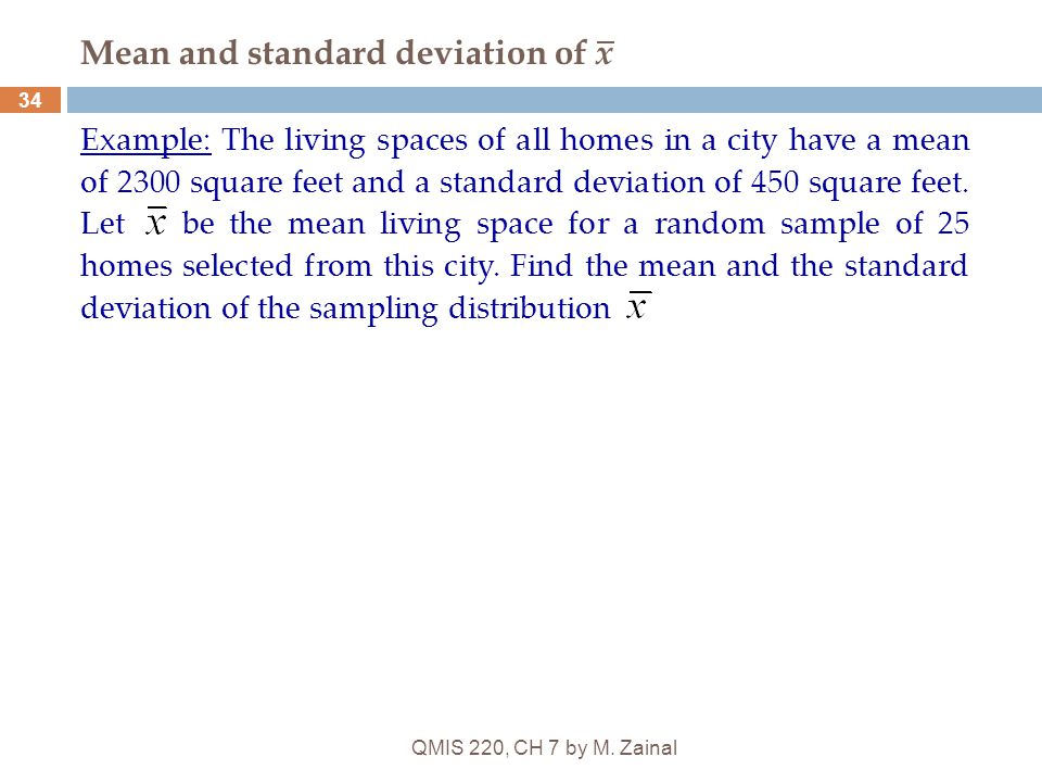 QMIS 220, CH 7 by M. Zainal 34 Mean and standard deviation of x Example: The living spaces of all homes in a city have a mean of 2300 square feet and