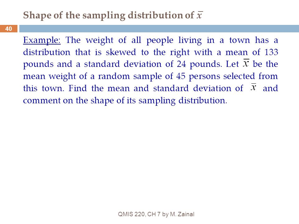 QMIS 220, CH 7 by M. Zainal 40 Shape of the sampling distribution of x Example: The weight of all people living in a town has a distribution that is s