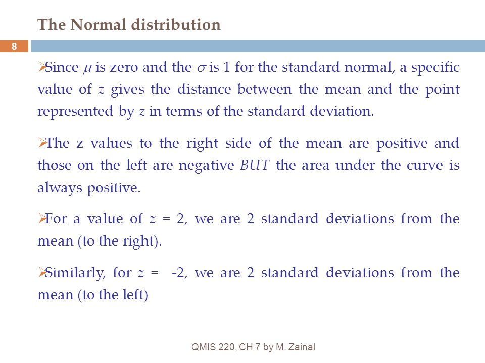 QMIS 220, CH 7 by M. Zainal 8 The Normal distribution  Since  is zero and the  is 1 for the standard normal, a specific value of z gives the distan