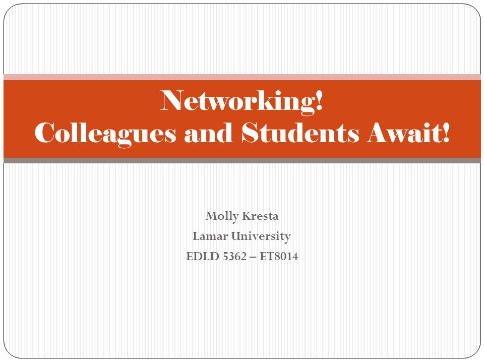 Molly Kresta Lamar University EDLD 5362 – ET8014 Networking! Colleagues and Students Await!