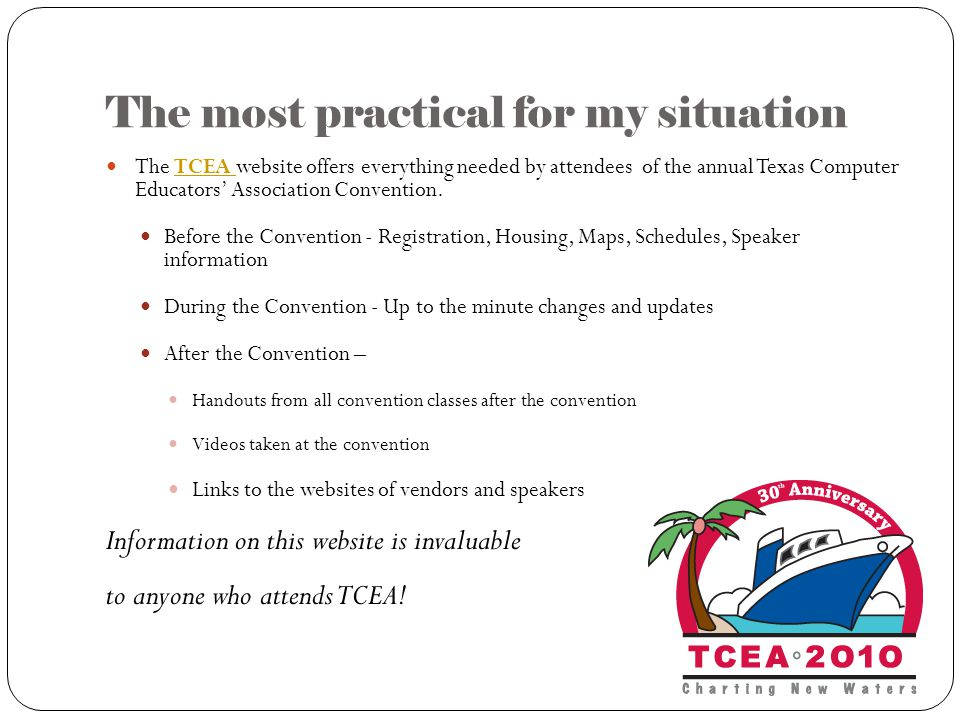 The most practical for my situation The TCEA website offers everything needed by attendees of the annual Texas Computer Educators' Association Convention.TCEA Before the Convention - Registration, Housing, Maps, Schedules, Speaker information During the Convention - Up to the minute changes and updates After the Convention – Handouts from all convention classes after the convention Videos taken at the convention Links to the websites of vendors and speakers Information on this website is invaluable to anyone who attends TCEA!