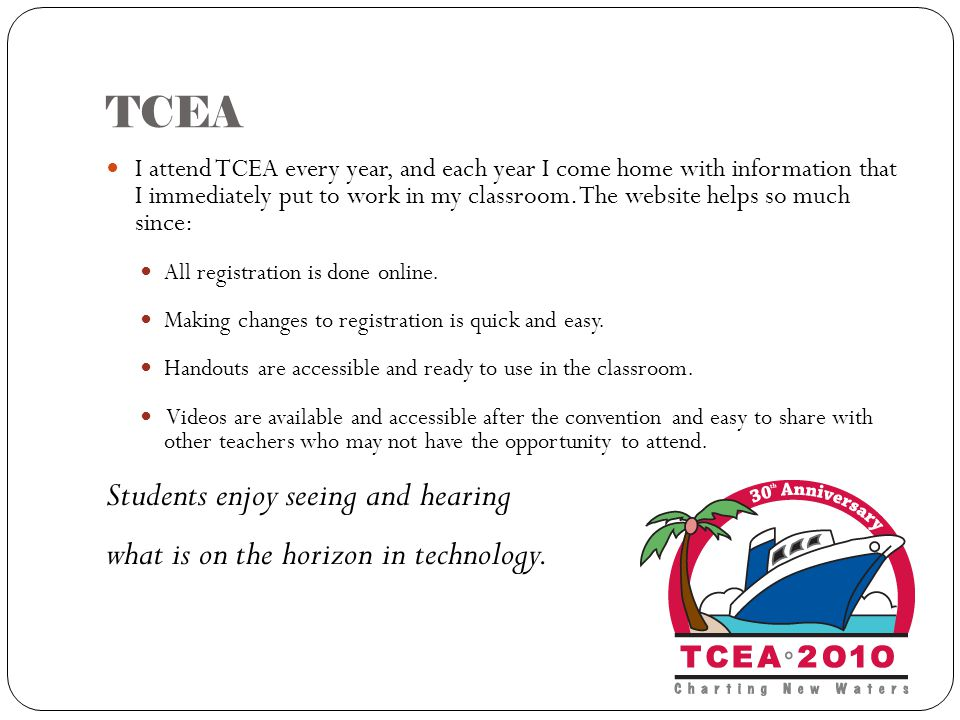 TCEA I attend TCEA every year, and each year I come home with information that I immediately put to work in my classroom.