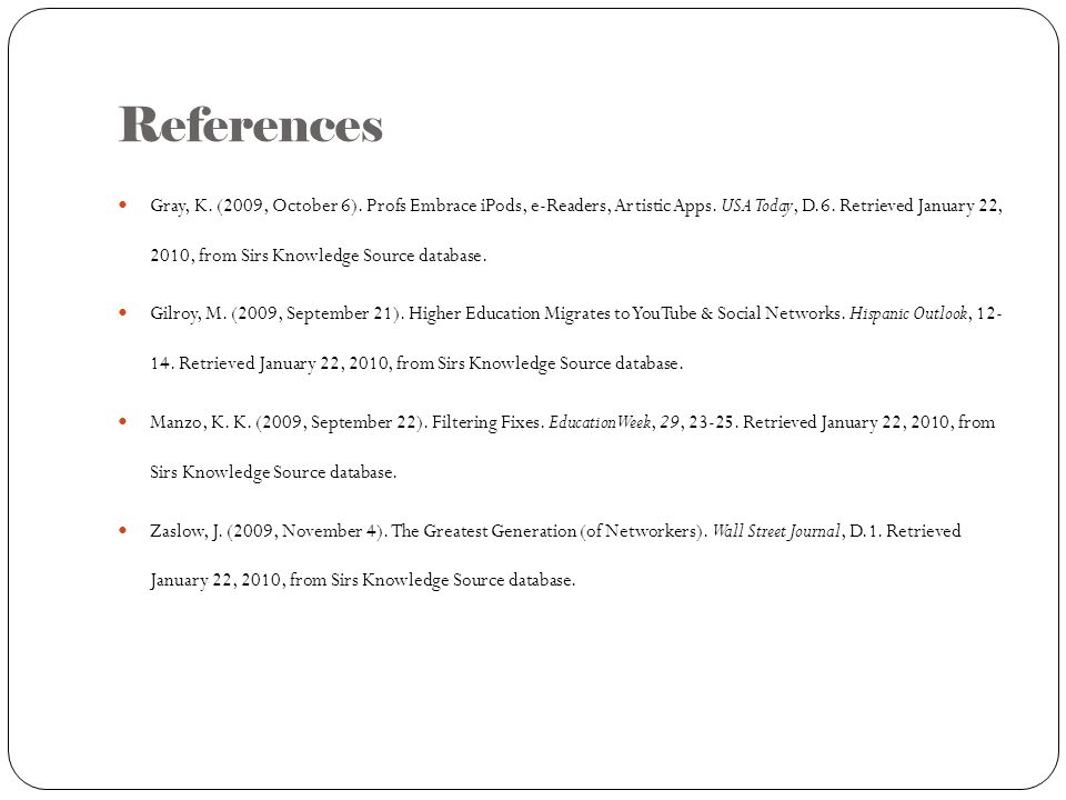 References Gray, K. (2009, October 6). Profs Embrace iPods, e-Readers, Artistic Apps. USA Today, D.6. Retrieved January 22, 2010, from Sirs Knowledge