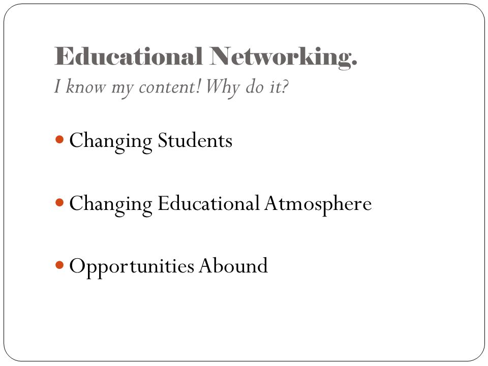 Educational Networking. I know my content. Why do it.