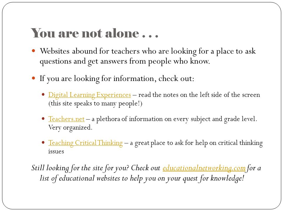 You are not alone... Websites abound for teachers who are looking for a place to ask questions and get answers from people who know. If you are lookin