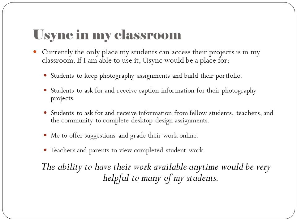 Usync in my classroom Currently the only place my students can access their projects is in my classroom. If I am able to use it, Usync would be a plac