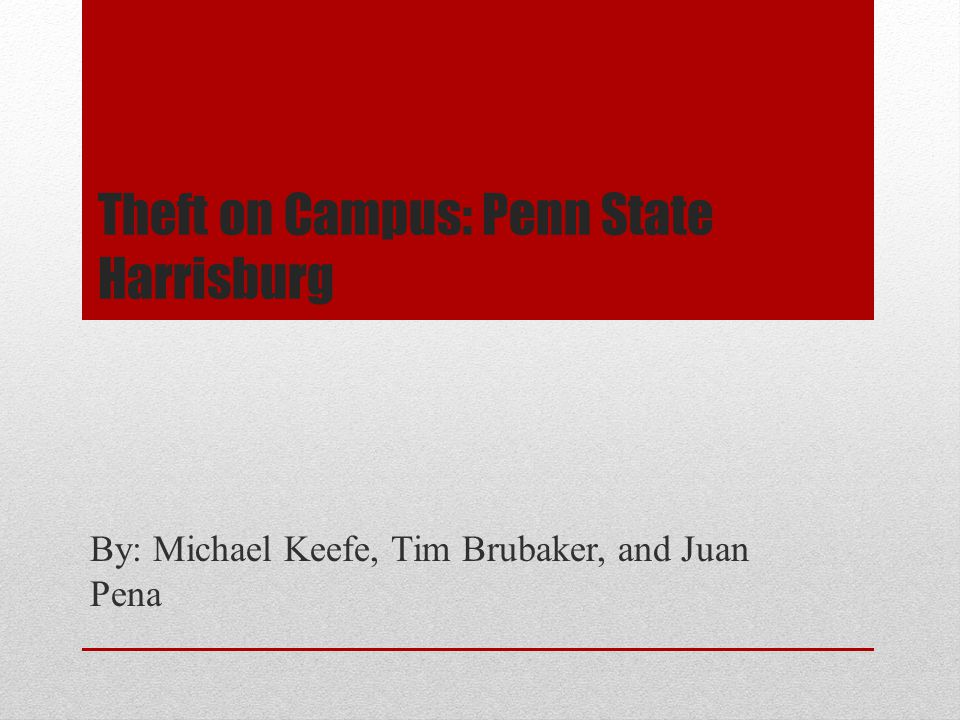 Theft on Campus: Penn State Harrisburg By: Michael Keefe, Tim Brubaker, and Juan Pena