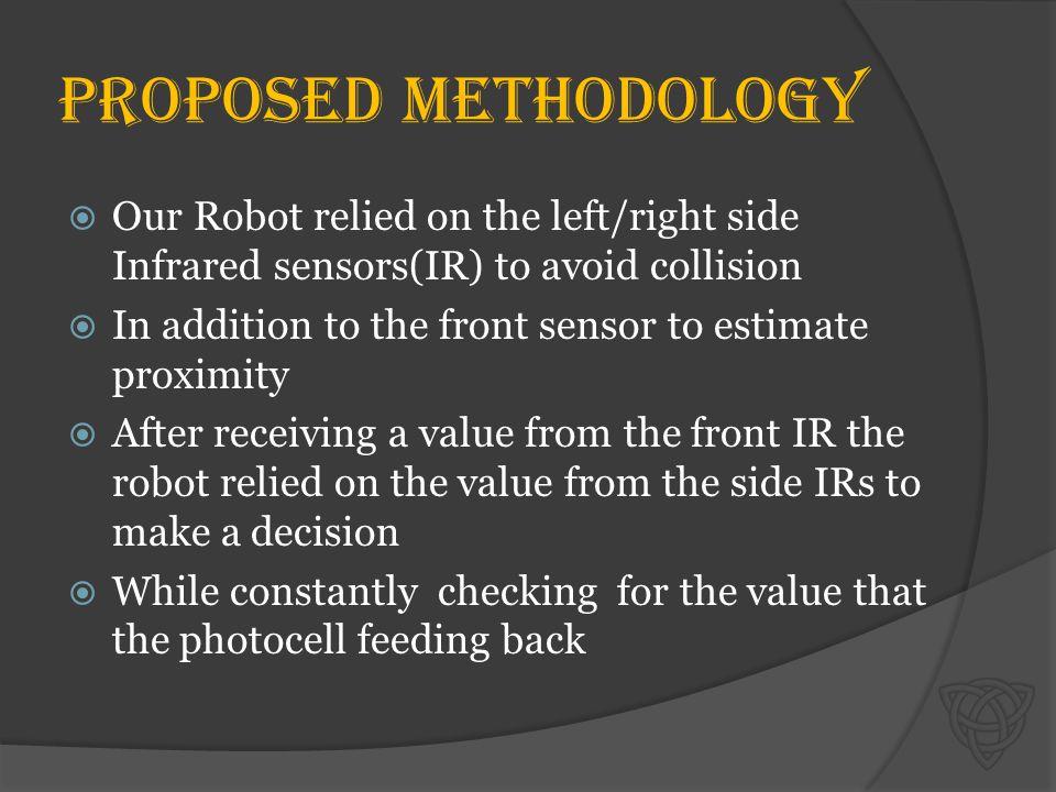 Proposed methodology  Our Robot relied on the left/right side Infrared sensors(IR) to avoid collision  In addition to the front sensor to estimate proximity  After receiving a value from the front IR the robot relied on the value from the side IRs to make a decision  While constantly checking for the value that the photocell feeding back