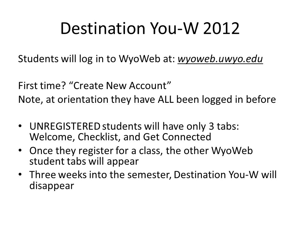 """Destination You-W 2012 Students will log in to WyoWeb at: wyoweb.uwyo.edu First time? """"Create New Account"""" Note, at orientation they have ALL been log"""