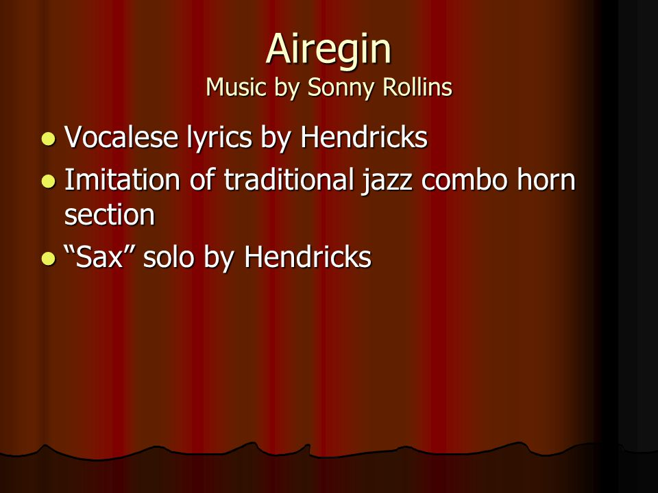 Airegin Music by Sonny Rollins Vocalese lyrics by Hendricks Vocalese lyrics by Hendricks Imitation of traditional jazz combo horn section Imitation of