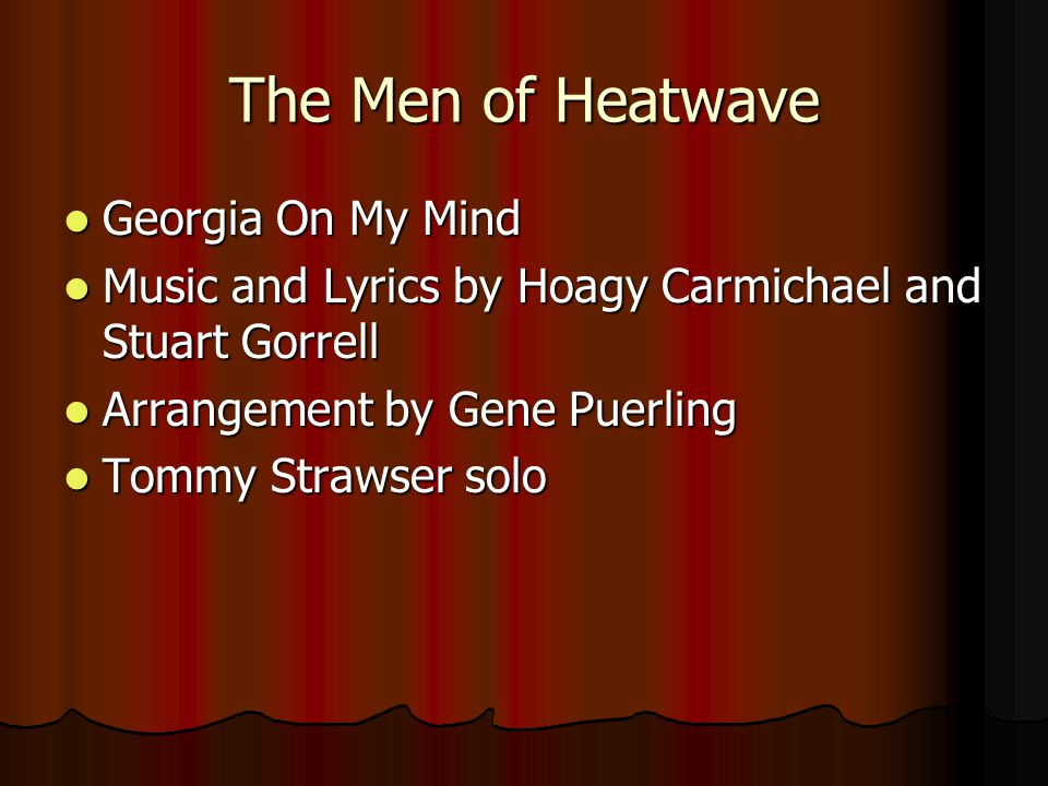 The Men of Heatwave Georgia On My Mind Georgia On My Mind Music and Lyrics by Hoagy Carmichael and Stuart Gorrell Music and Lyrics by Hoagy Carmichael
