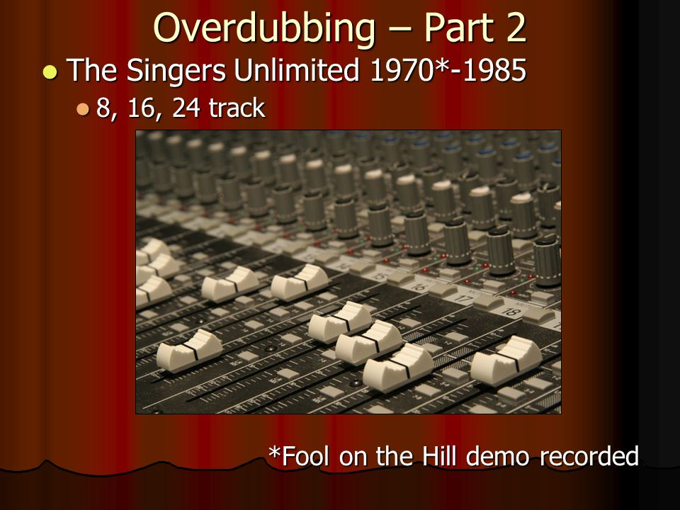 Overdubbing – Part 2 The Singers Unlimited 1970*-1985 The Singers Unlimited 1970*-1985 8, 16, 24 track 8, 16, 24 track *Fool on the Hill demo recorded