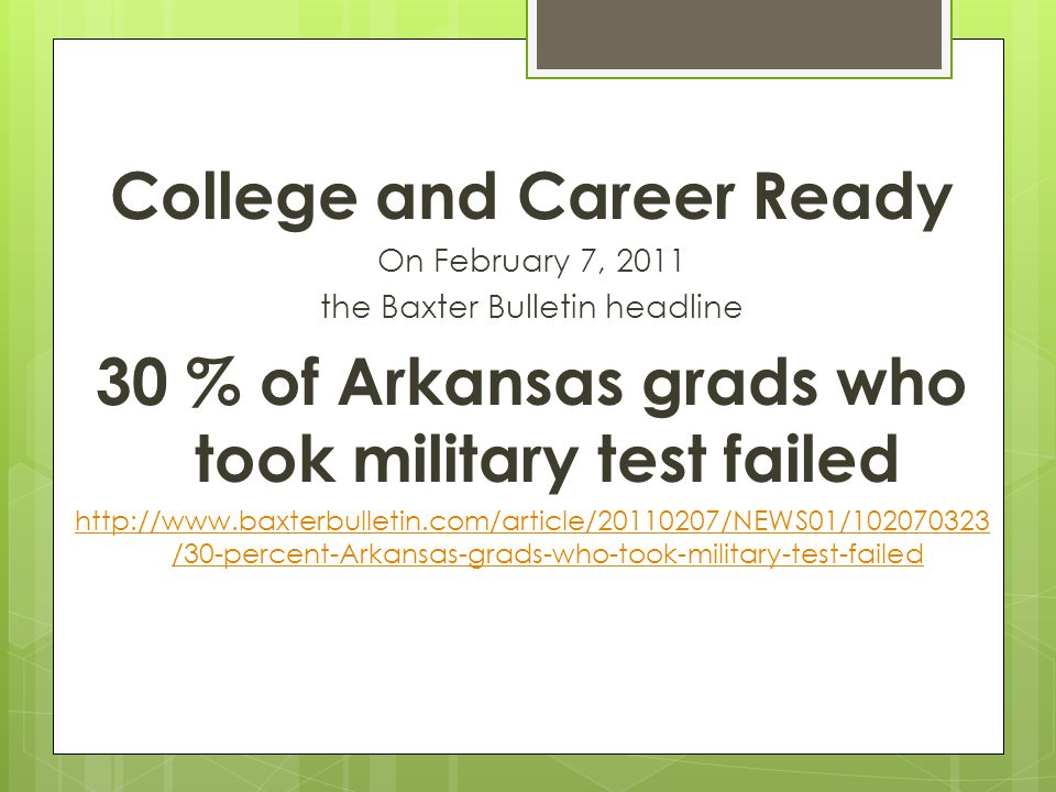 College and Career Ready On February 7, 2011 the Baxter Bulletin headline 30 % of Arkansas grads who took military test failed http://www.baxterbulletin.com/article/20110207/NEWS01/102070323 /30-percent-Arkansas-grads-who-took-military-test-failed