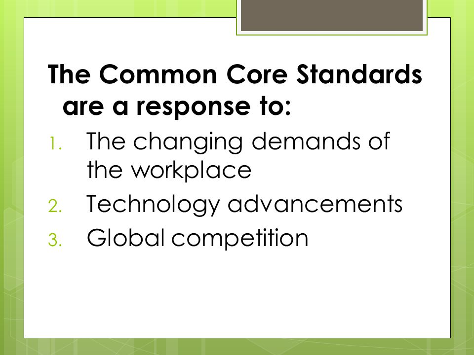 The Common Core Standards are a response to: 1. The changing demands of the workplace 2.