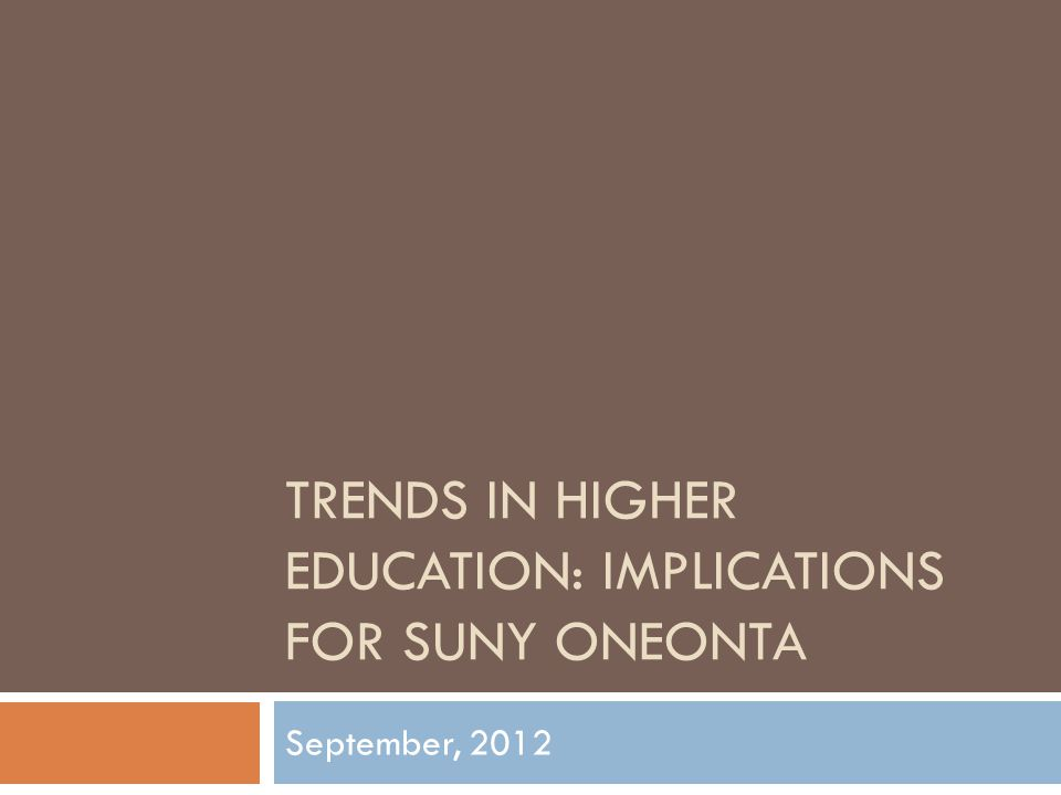 TRENDS IN HIGHER EDUCATION: IMPLICATIONS FOR SUNY ONEONTA September, 2012