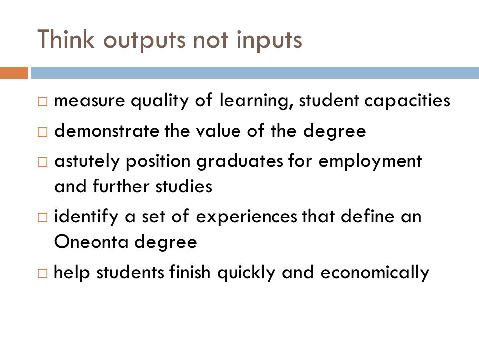 Think outputs not inputs  measure quality of learning, student capacities  demonstrate the value of the degree  astutely position graduates for emp