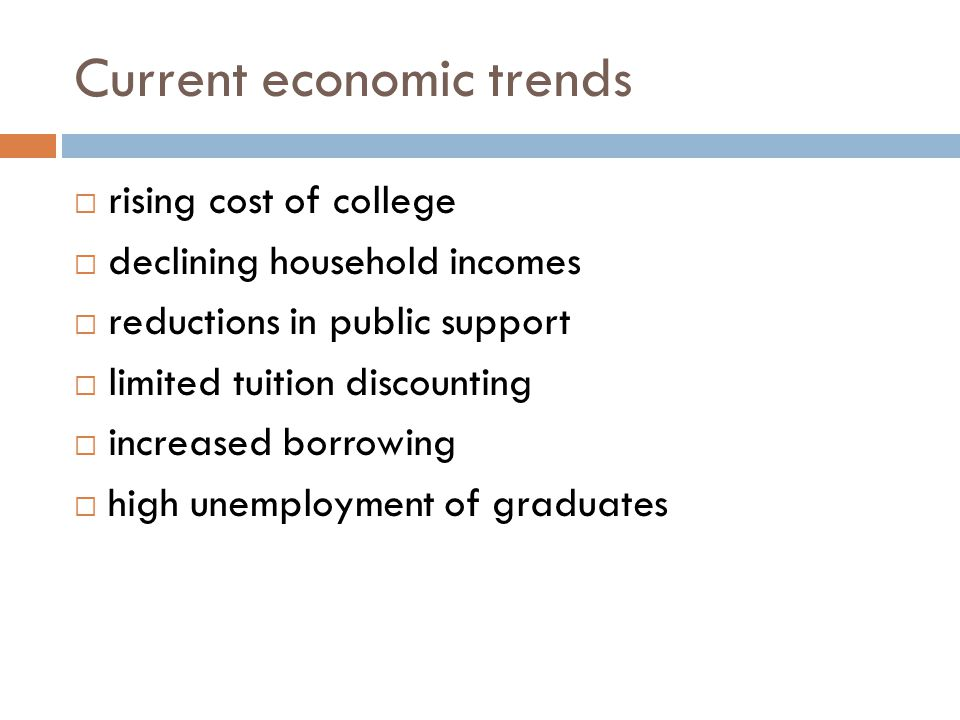 Current economic trends  rising cost of college  declining household incomes  reductions in public support  limited tuition discounting  increase