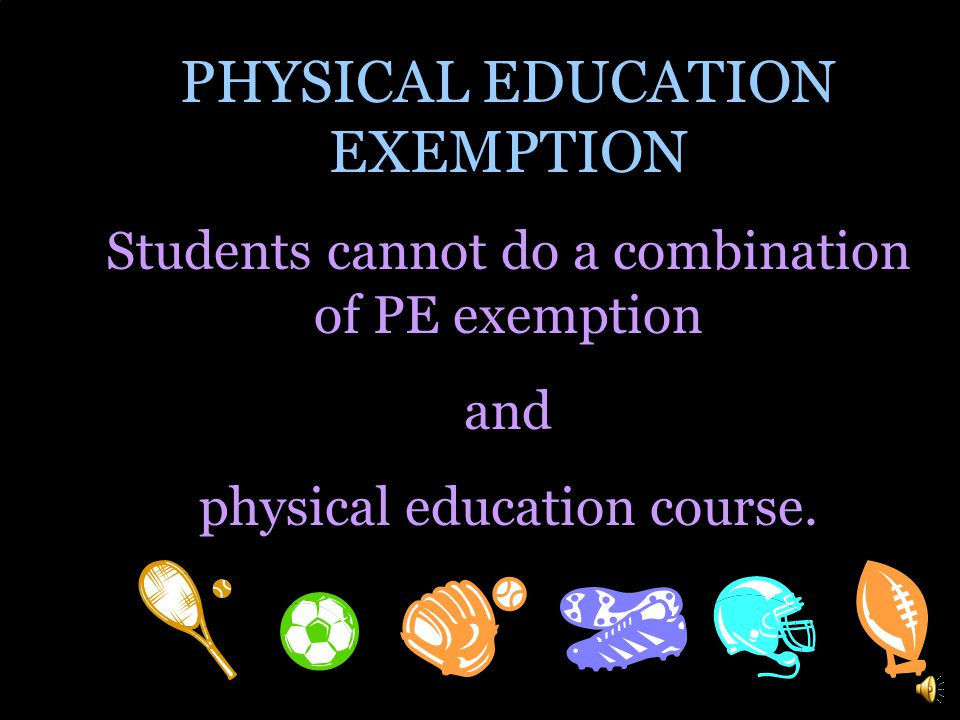 PHYSICAL EDUCATION EXEMPTION There is a policy that permits students to be exempt from PE if they participate in a sport, cheerleading, dance, or marching band.