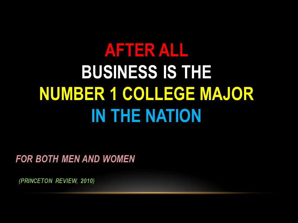 AFTER ALL BUSINESS IS THE NUMBER 1 COLLEGE MAJOR IN THE NATION AFTER ALL BUSINESS IS THE NUMBER 1 COLLEGE MAJOR IN THE NATION FOR BOTH MEN AND WOMEN (PRINCETON REVIEW, 2010) (PRINCETON REVIEW, 2010)