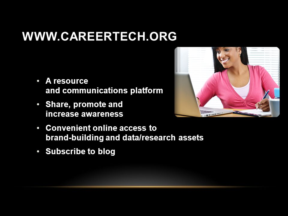 WWW.CAREERTECH.ORG A resource and communications platform Share, promote and increase awareness Convenient online access to brand-building and data/research assets Subscribe to blog