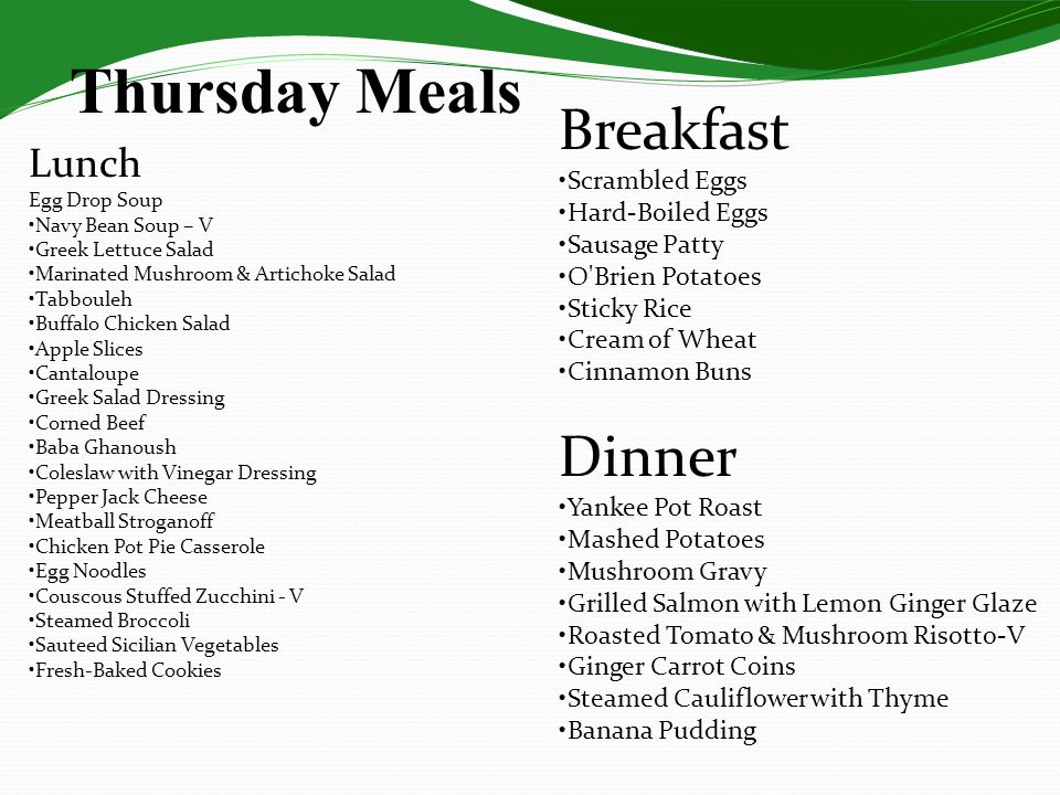 Thursday Meals Lunch Egg Drop Soup Navy Bean Soup – V Greek Lettuce Salad Marinated Mushroom & Artichoke Salad Tabbouleh Buffalo Chicken Salad Apple Slices Cantaloupe Greek Salad Dressing Corned Beef Baba Ghanoush Coleslaw with Vinegar Dressing Pepper Jack Cheese Meatball Stroganoff Chicken Pot Pie Casserole Egg Noodles Couscous Stuffed Zucchini - V Steamed Broccoli Sauteed Sicilian Vegetables Fresh-Baked Cookies Dinner Yankee Pot Roast Mashed Potatoes Mushroom Gravy Grilled Salmon with Lemon Ginger Glaze Roasted Tomato & Mushroom Risotto-V Ginger Carrot Coins Steamed Cauliflower with Thyme Banana Pudding Breakfast Scrambled Eggs Hard-Boiled Eggs Sausage Patty O Brien Potatoes Sticky Rice Cream of Wheat Cinnamon Buns