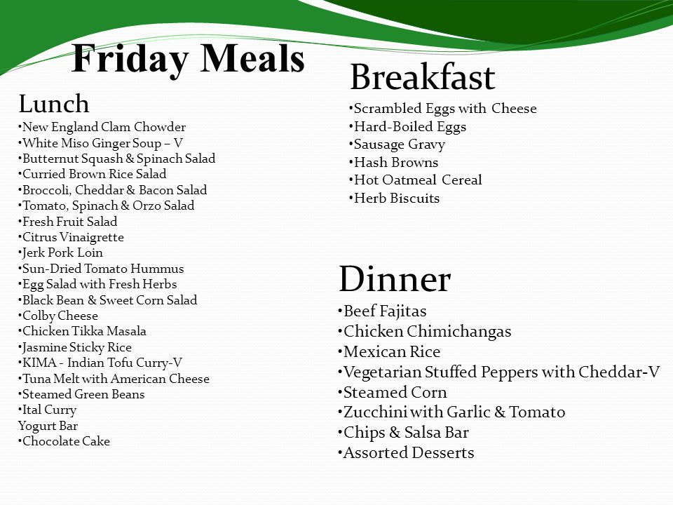 Friday Meals Lunch New England Clam Chowder White Miso Ginger Soup – V Butternut Squash & Spinach Salad Curried Brown Rice Salad Broccoli, Cheddar & Bacon Salad Tomato, Spinach & Orzo Salad Fresh Fruit Salad Citrus Vinaigrette Jerk Pork Loin Sun-Dried Tomato Hummus Egg Salad with Fresh Herbs Black Bean & Sweet Corn Salad Colby Cheese Chicken Tikka Masala Jasmine Sticky Rice KIMA - Indian Tofu Curry-V Tuna Melt with American Cheese Steamed Green Beans Ital Curry Yogurt Bar Chocolate Cake Dinner Beef Fajitas Chicken Chimichangas Mexican Rice Vegetarian Stuffed Peppers with Cheddar-V Steamed Corn Zucchini with Garlic & Tomato Chips & Salsa Bar Assorted Desserts Breakfast Scrambled Eggs with Cheese Hard-Boiled Eggs Sausage Gravy Hash Browns Hot Oatmeal Cereal Herb Biscuits