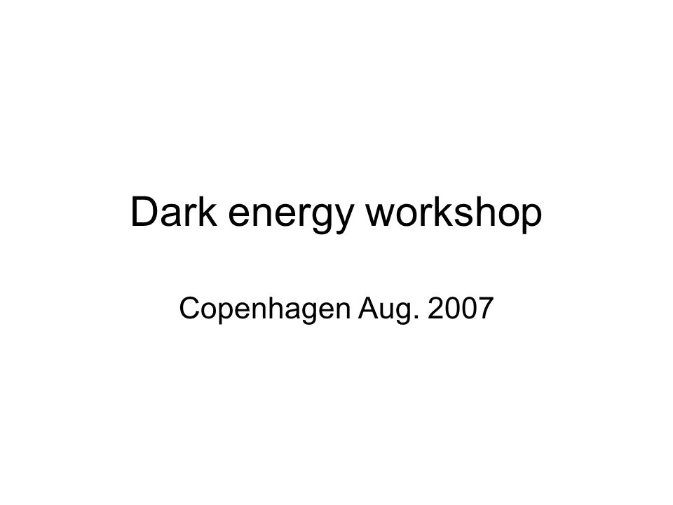 Dark energy workshop Copenhagen Aug. 2007