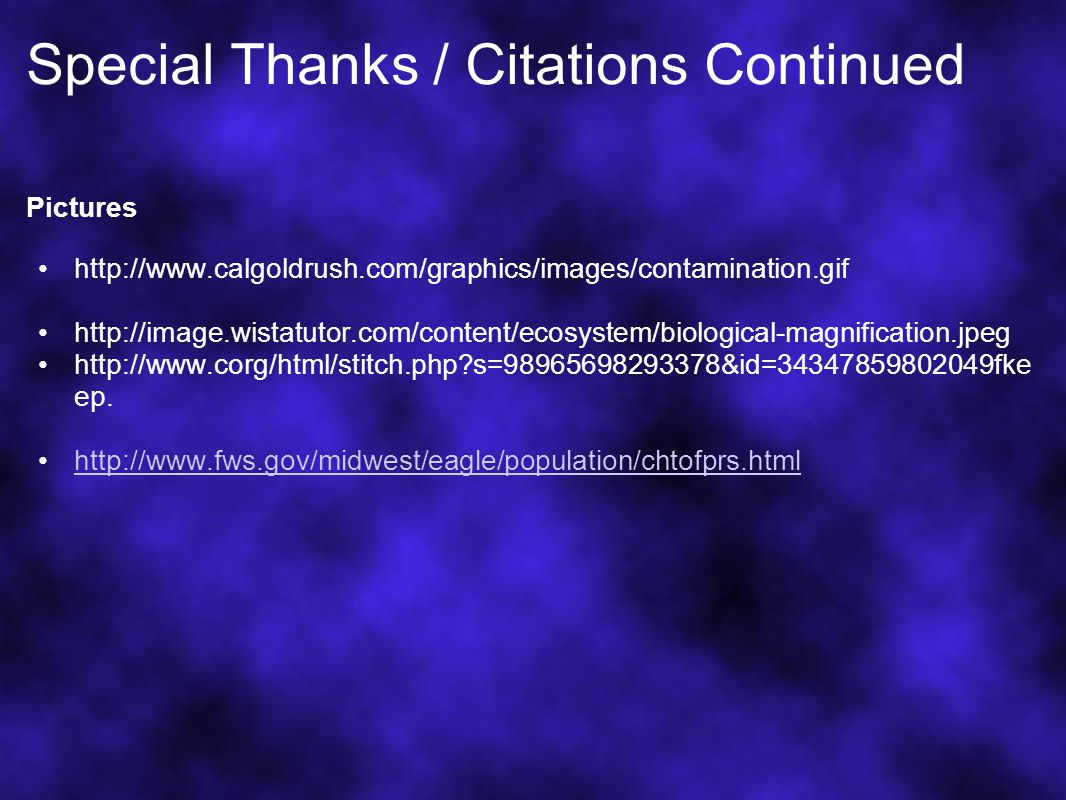 Special Thanks / Citations Continued Pictures http://www.calgoldrush.com/graphics/images/contamination.gif http://image.wistatutor.com/content/ecosystem/biological-magnification.jpeg http://www.corg/html/stitch.php s=98965698293378&id=34347859802049fke ep.