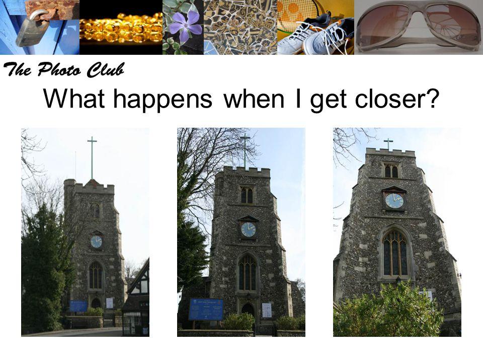 What happens when I get closer?