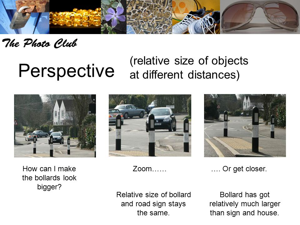 Perspective (relative size of objects at different distances) How can I make the bollards look bigger? Zoom………. Or get closer. Relative size of bollar