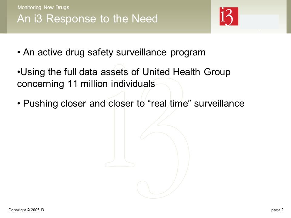 Monitoring New Drugs Copyright © 2005 i3page 2 An i3 Response to the Need An active drug safety surveillance program Using the full data assets of United Health Group concerning 11 million individuals Pushing closer and closer to real time surveillance