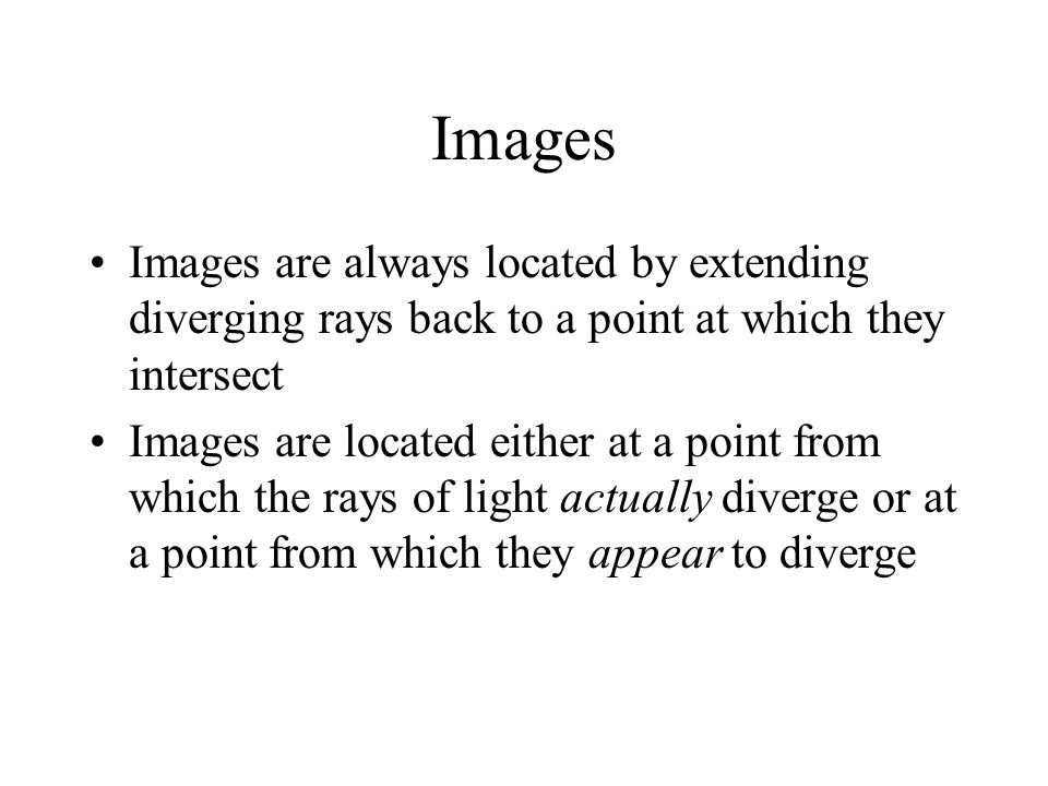 Images Images are always located by extending diverging rays back to a point at which they intersect Images are located either at a point from which the rays of light actually diverge or at a point from which they appear to diverge