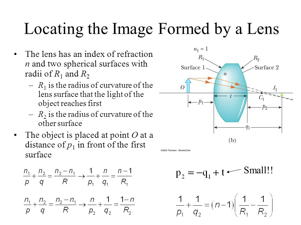 Locating the Image Formed by a Lens The lens has an index of refraction n and two spherical surfaces with radii of R 1 and R 2 –R 1 is the radius of curvature of the lens surface that the light of the object reaches first –R 2 is the radius of curvature of the other surface The object is placed at point O at a distance of p 1 in front of the first surface Small!!