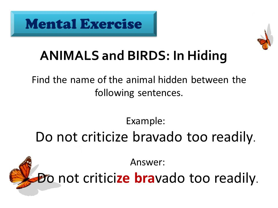 Mental Exercise ANIMALS and BIRDS: In Hiding Find the name of the animal hidden between the following sentences.