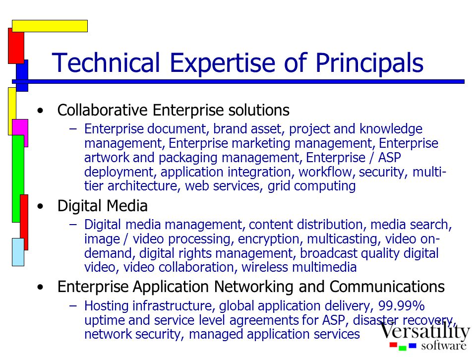 Technical Expertise of Principals Collaborative Enterprise solutions –Enterprise document, brand asset, project and knowledge management, Enterprise marketing management, Enterprise artwork and packaging management, Enterprise / ASP deployment, application integration, workflow, security, multi- tier architecture, web services, grid computing Digital Media –Digital media management, content distribution, media search, image / video processing, encryption, multicasting, video on- demand, digital rights management, broadcast quality digital video, video collaboration, wireless multimedia Enterprise Application Networking and Communications –Hosting infrastructure, global application delivery, 99.99% uptime and service level agreements for ASP, disaster recovery, network security, managed application services