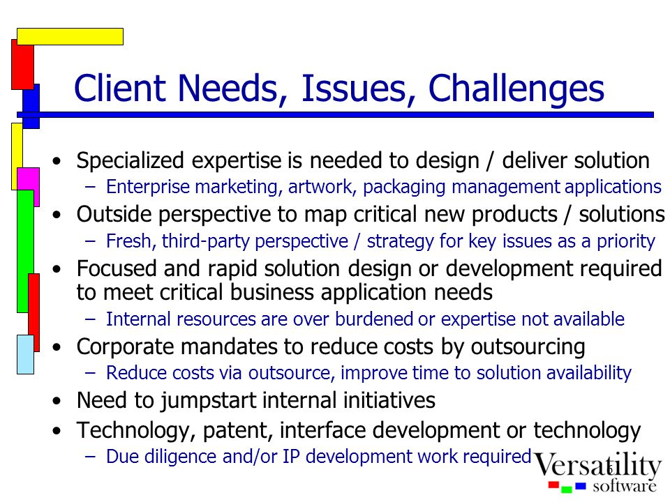 6 Client Needs, Issues, Challenges Specialized expertise is needed to design / deliver solution –Enterprise marketing, artwork, packaging management a