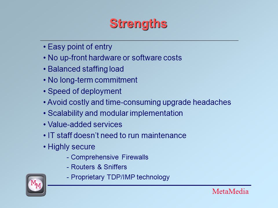MetaMedia Strengths Easy point of entry No up-front hardware or software costs Balanced staffing load No long-term commitment Speed of deployment Avoid costly and time-consuming upgrade headaches Scalability and modular implementation Value-added services IT staff doesn't need to run maintenance Highly secure - Comprehensive Firewalls - Routers & Sniffers - Proprietary TDP/IMP technology