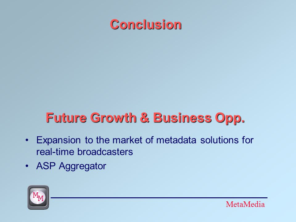 MetaMedia Conclusion Expansion to the market of metadata solutions for real-time broadcasters ASP Aggregator Future Growth & Business Opp.