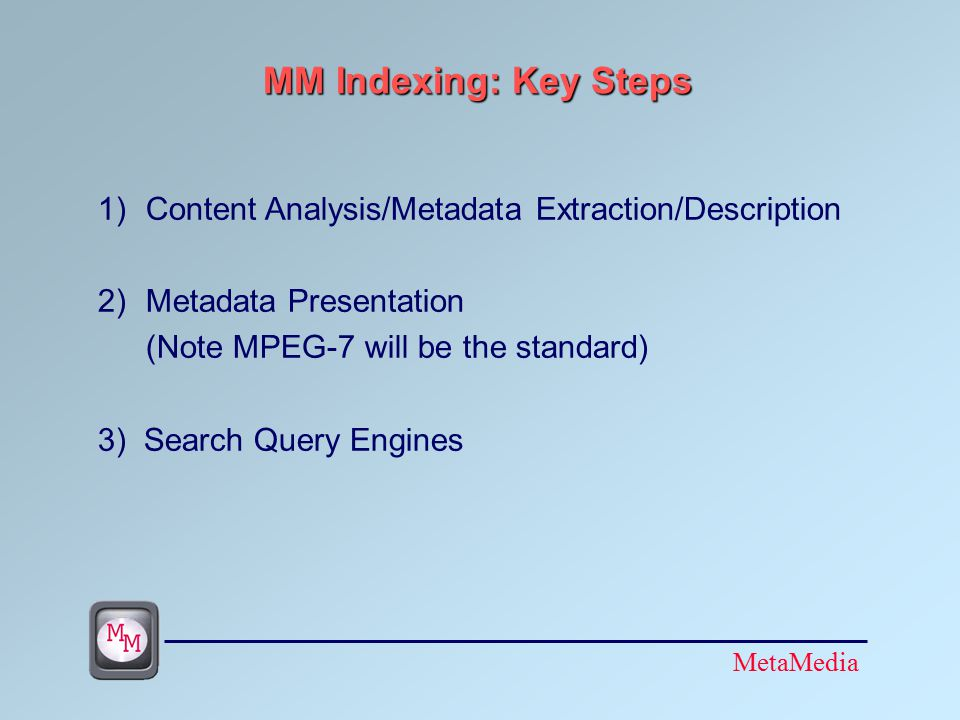 MetaMedia MM Indexing: Key Steps 1)Content Analysis/Metadata Extraction/Description 2)Metadata Presentation (Note MPEG-7 will be the standard) 3) Search Query Engines
