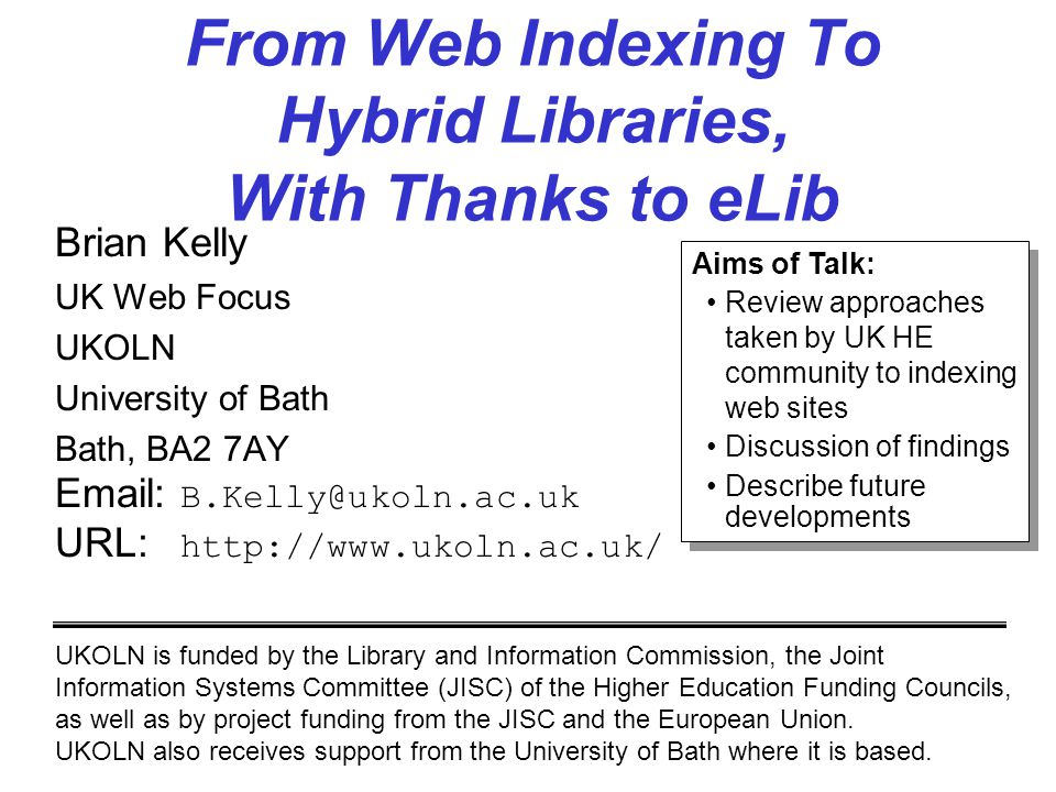 From Web Indexing To Hybrid Libraries, With Thanks to eLib Brian Kelly UK Web Focus UKOLN University of Bath Bath, BA2 7AY Email: B.Kelly@ukoln.ac.uk URL: http://www.ukoln.ac.uk/ UKOLN is funded by the Library and Information Commission, the Joint Information Systems Committee (JISC) of the Higher Education Funding Councils, as well as by project funding from the JISC and the European Union.