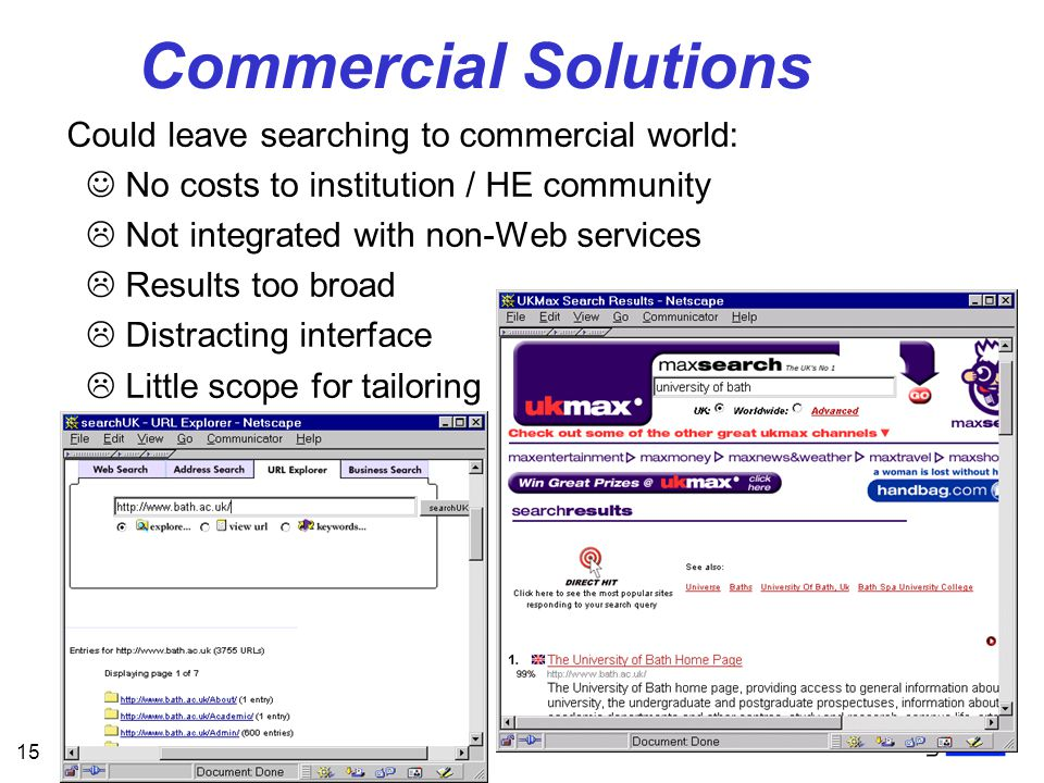 15 Commercial Solutions Could leave searching to commercial world: No costs to institution / HE community  Not integrated with non-Web services  Results too broad  Distracting interface  Little scope for tailoring