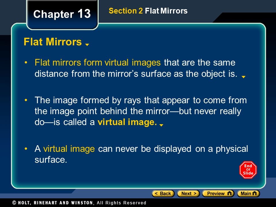 Section 2 Flat Mirrors Chapter 13 Flat Mirrors Flat mirrors form virtual images that are the same distance from the mirror's surface as the object is.