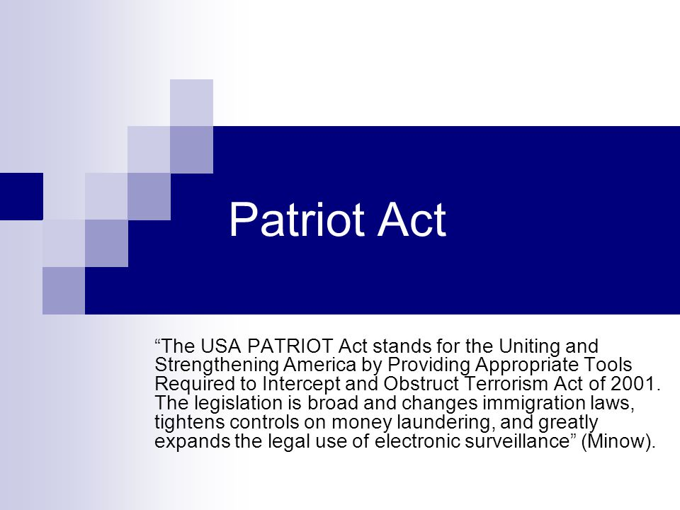 Patriot Act The USA PATRIOT Act stands for the Uniting and Strengthening America by Providing Appropriate Tools Required to Intercept and Obstruct Terrorism Act of 2001.