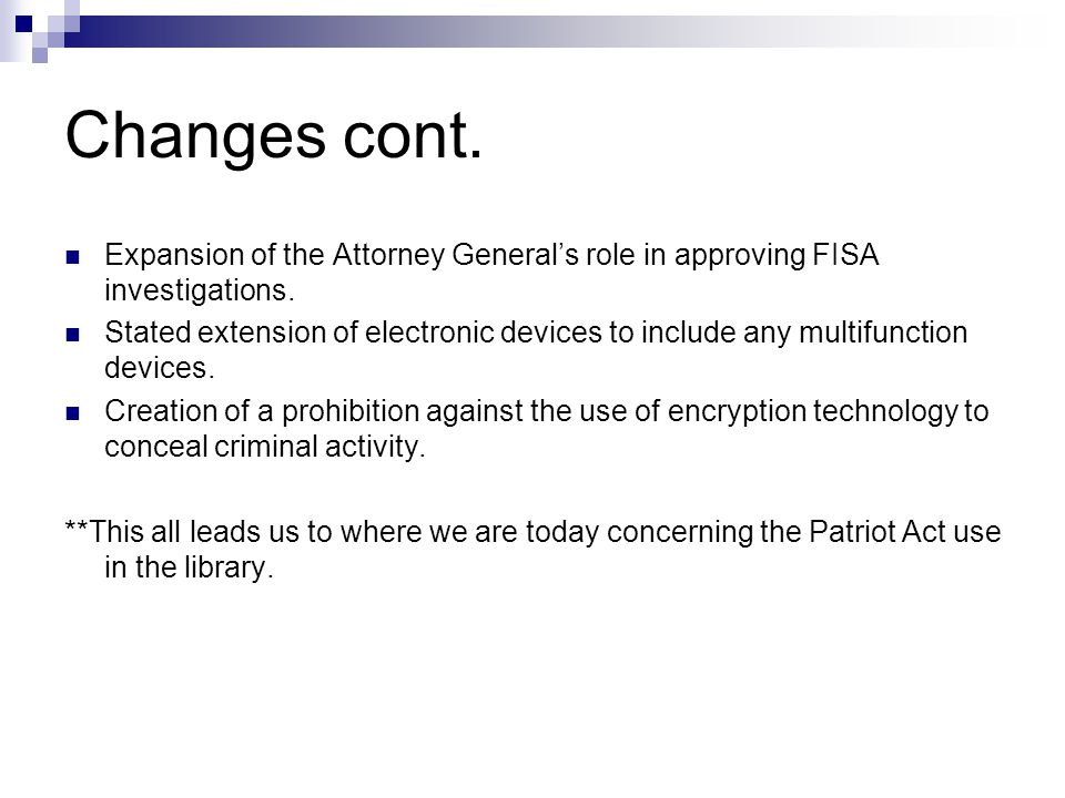 Changes cont. Expansion of the Attorney General's role in approving FISA investigations.