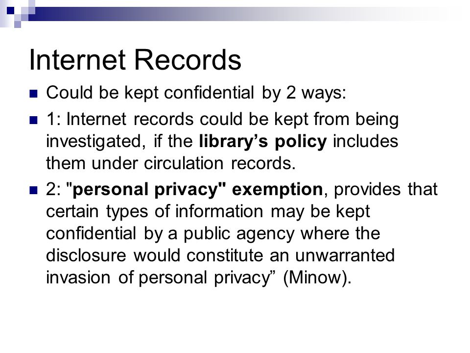 Internet Records Could be kept confidential by 2 ways: 1: Internet records could be kept from being investigated, if the library's policy includes them under circulation records.
